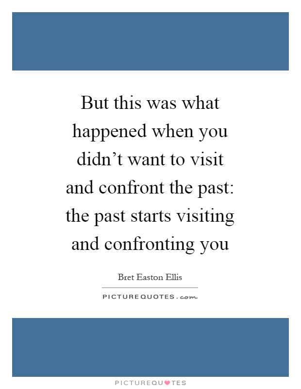 But this was what happened when you didn't want to visit and confront the past: the past starts visiting and confronting you Picture Quote #1