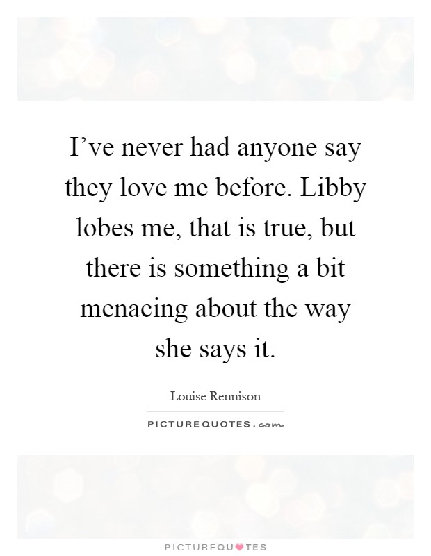 I've never had anyone say they love me before. Libby lobes me, that is true, but there is something a bit menacing about the way she says it Picture Quote #1