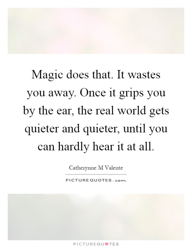 Magic does that. It wastes you away. Once it grips you by the ear, the real world gets quieter and quieter, until you can hardly hear it at all Picture Quote #1