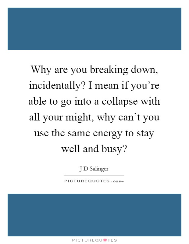 Why are you breaking down, incidentally? I mean if you're able to go into a collapse with all your might, why can't you use the same energy to stay well and busy? Picture Quote #1