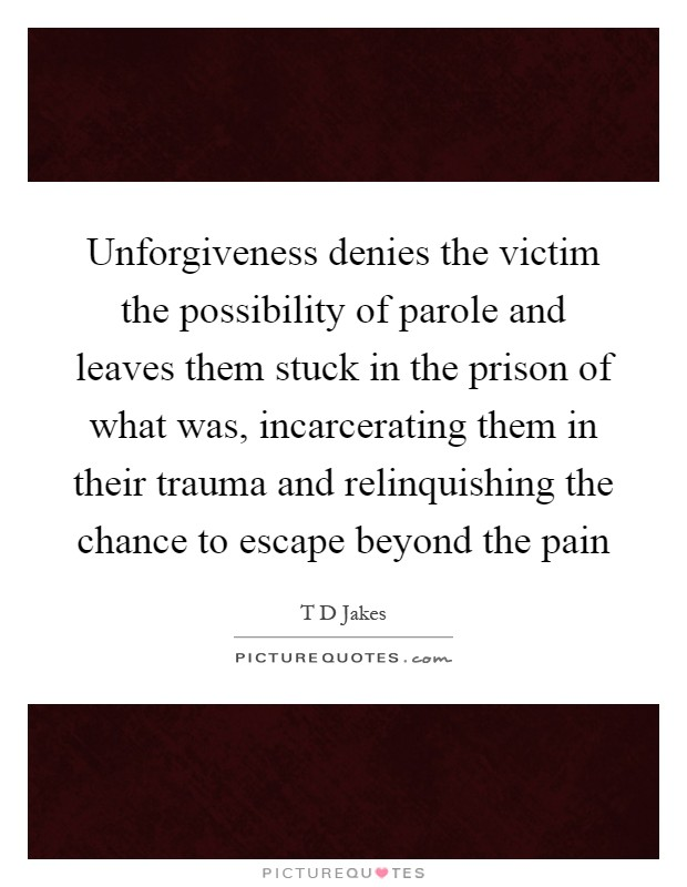 Unforgiveness denies the victim the possibility of parole and leaves them stuck in the prison of what was, incarcerating them in their trauma and relinquishing the chance to escape beyond the pain Picture Quote #1