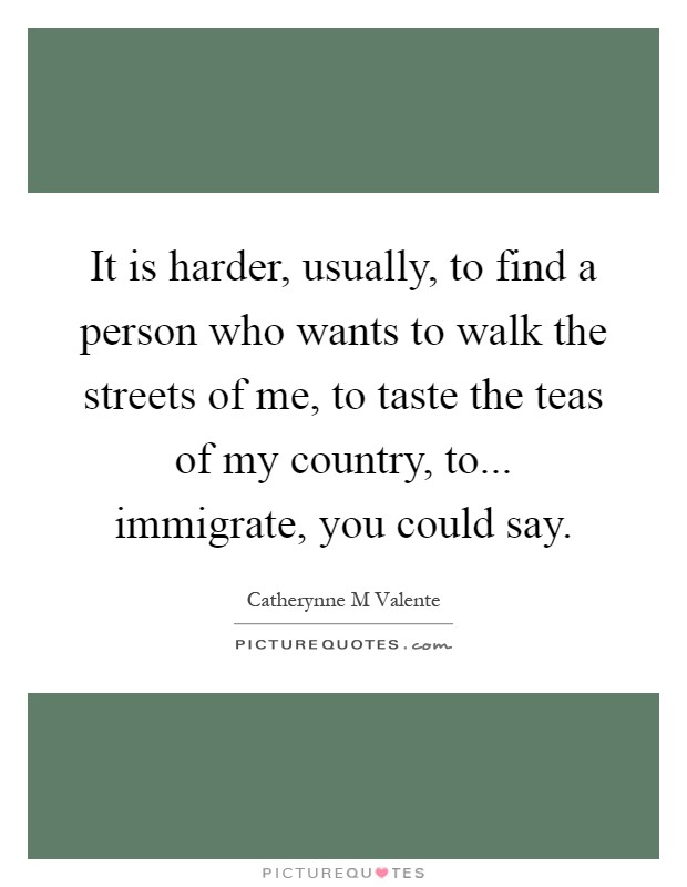 It is harder, usually, to find a person who wants to walk the streets of me, to taste the teas of my country, to... immigrate, you could say Picture Quote #1