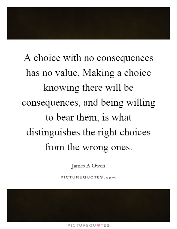 A choice with no consequences has no value. Making a choice knowing there will be consequences, and being willing to bear them, is what distinguishes the right choices from the wrong ones Picture Quote #1