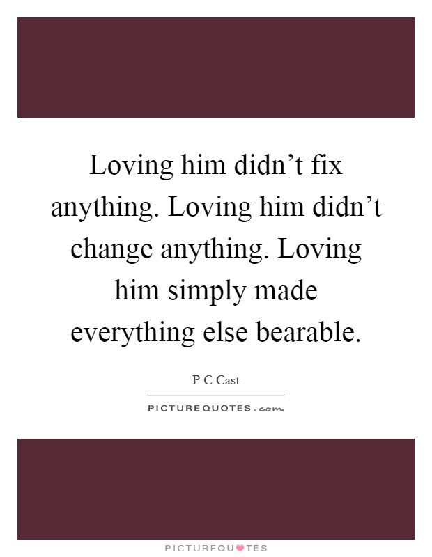 Loving him didn't fix anything. Loving him didn't change anything. Loving him simply made everything else bearable Picture Quote #1