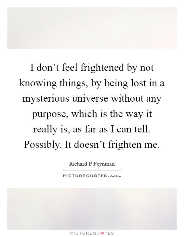 I don't feel frightened by not knowing things, by being lost in a mysterious universe without any purpose, which is the way it really is, as far as I can tell. Possibly. It doesn't frighten me Picture Quote #1
