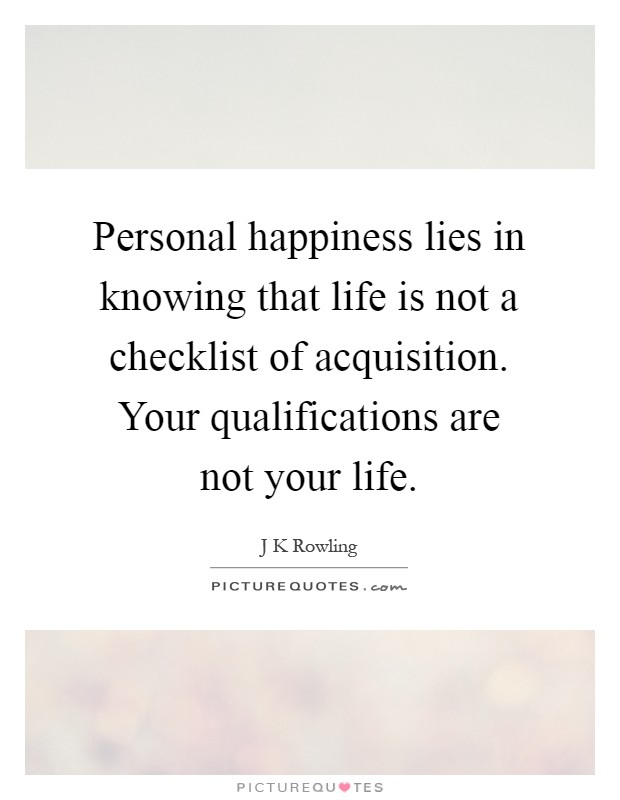 Personal happiness lies in knowing that life is not a checklist of acquisition. Your qualifications are not your life Picture Quote #1