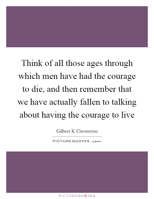 Think of all those ages through which men have had the courage to die, and then remember that we have actually fallen to talking about having the courage to live Picture Quote #1