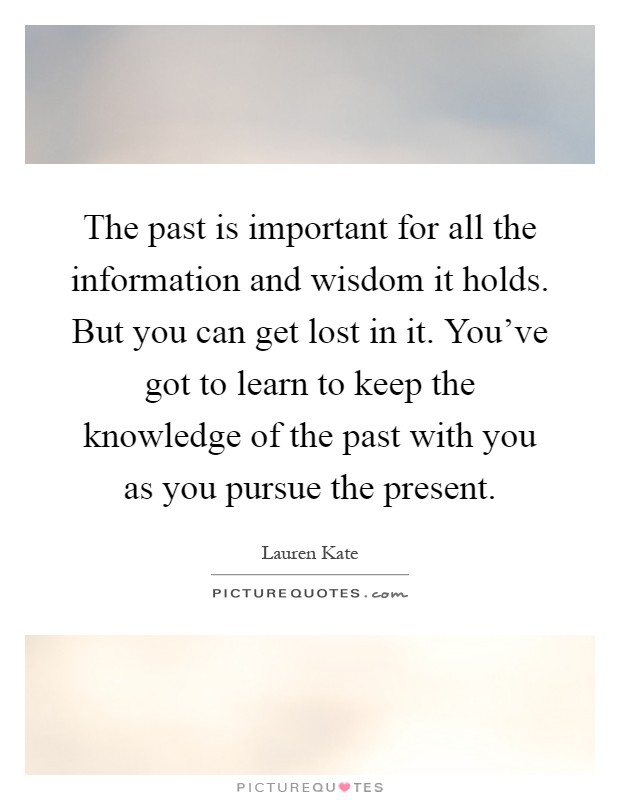 The past is important for all the information and wisdom it holds. But you can get lost in it. You've got to learn to keep the knowledge of the past with you as you pursue the present Picture Quote #1
