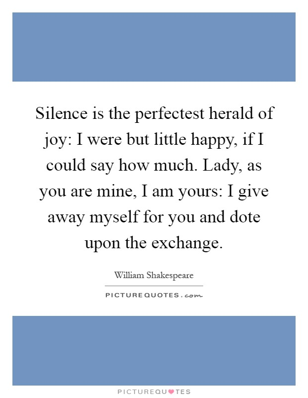 Silence is the perfectest herald of joy: I were but little happy, if I could say how much. Lady, as you are mine, I am yours: I give away myself for you and dote upon the exchange Picture Quote #1