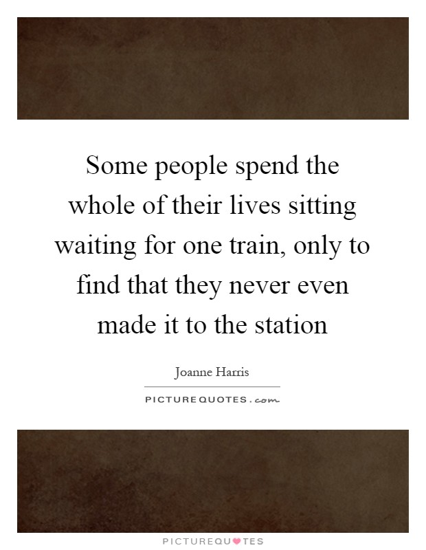 Some people spend the whole of their lives sitting waiting for one train, only to find that they never even made it to the station Picture Quote #1