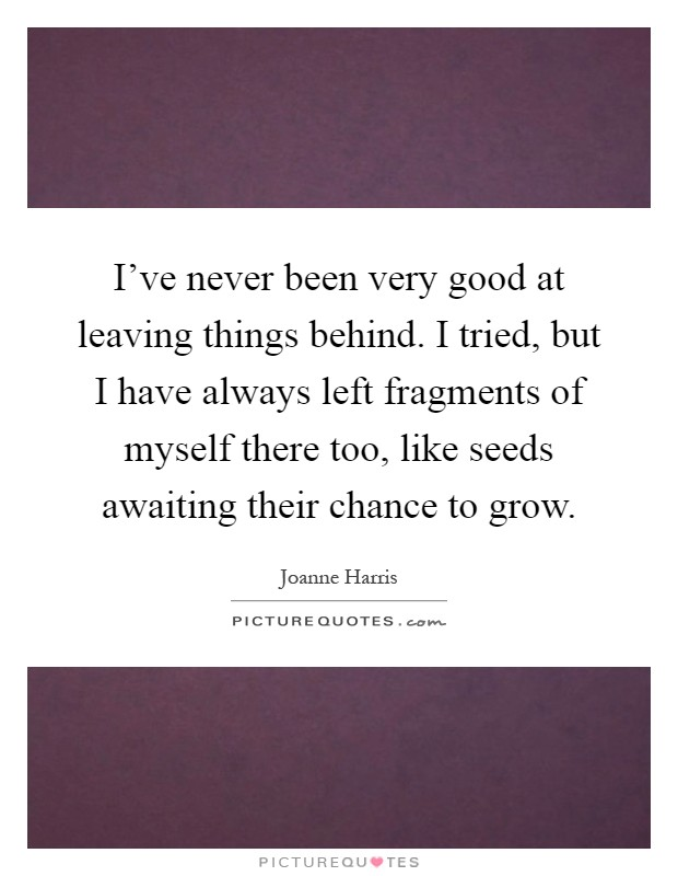 I've never been very good at leaving things behind. I tried, but I have always left fragments of myself there too, like seeds awaiting their chance to grow Picture Quote #1