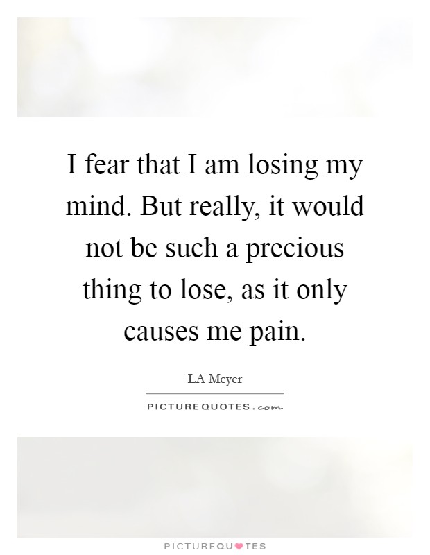 I fear that I am losing my mind. But really, it would not be such a precious thing to lose, as it only causes me pain Picture Quote #1