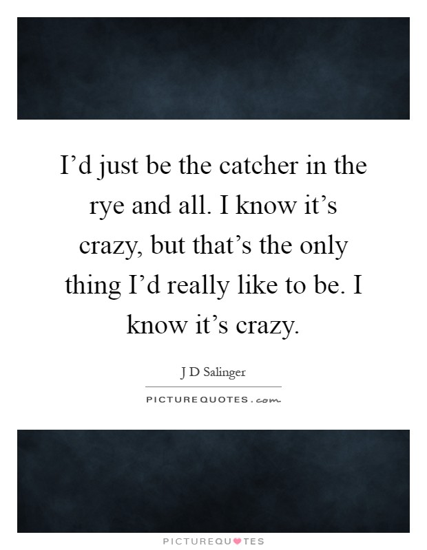 I'd just be the catcher in the rye and all. I know it's crazy, but that's the only thing I'd really like to be. I know it's crazy Picture Quote #1