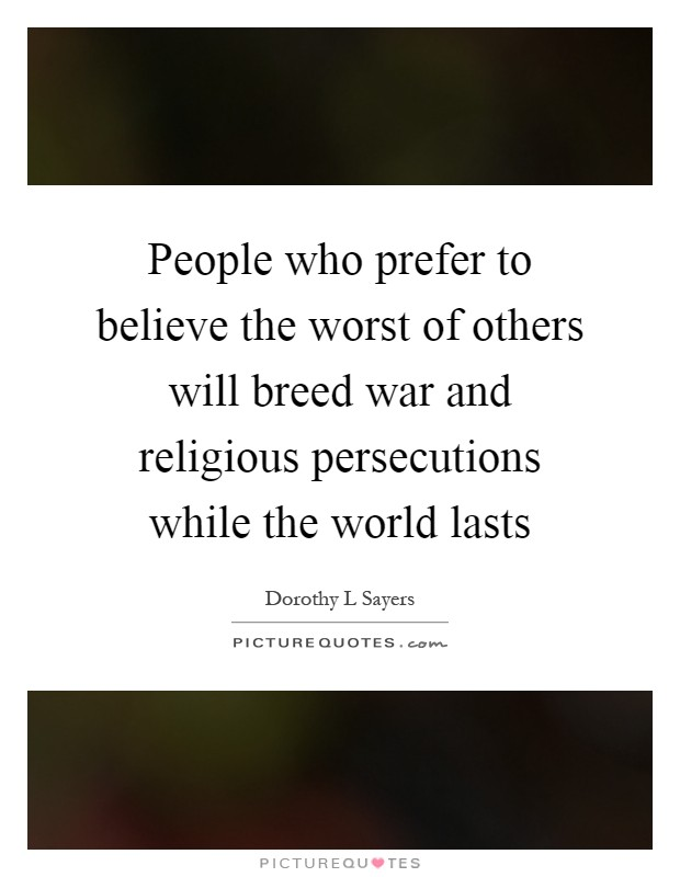 People who prefer to believe the worst of others will breed war and religious persecutions while the world lasts Picture Quote #1
