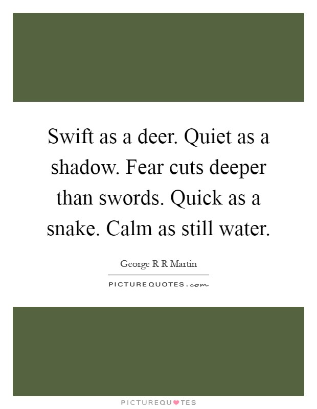 Swift as a deer. Quiet as a shadow. Fear cuts deeper than swords. Quick as a snake. Calm as still water Picture Quote #1