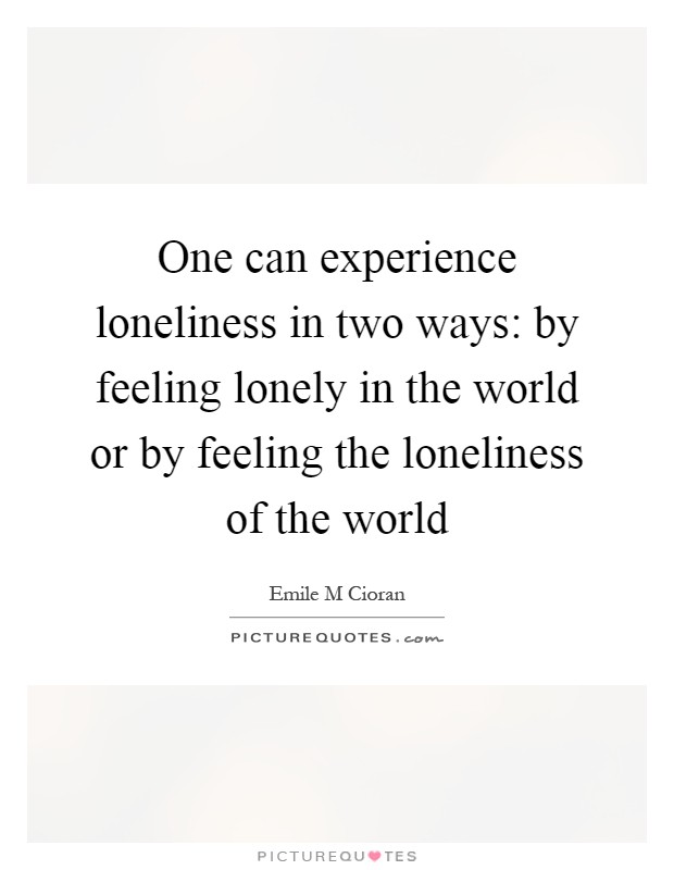 escaping the feeling of loneliness in todays world There's a big difference between being alone and feeling lonely being alone is something we have all experienced in our lives, sometimes by choice, sometimes as the result of circumstances beyond our control being lonely involves how we interpret our situation unfortunately, as our social.