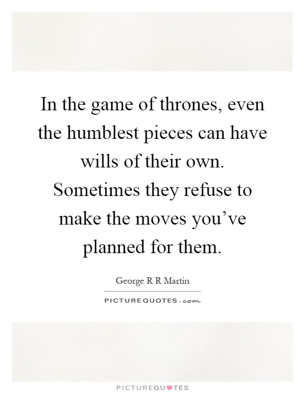 In the game of thrones, even the humblest pieces can have wills of their own. Sometimes they refuse to make the moves you've planned for them Picture Quote #1