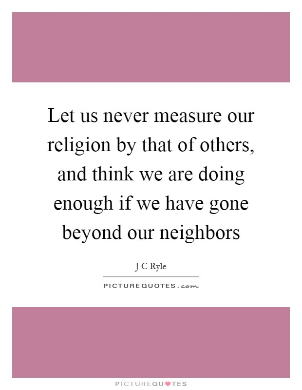 Let us never measure our religion by that of others, and think we are doing enough if we have gone beyond our neighbors Picture Quote #1