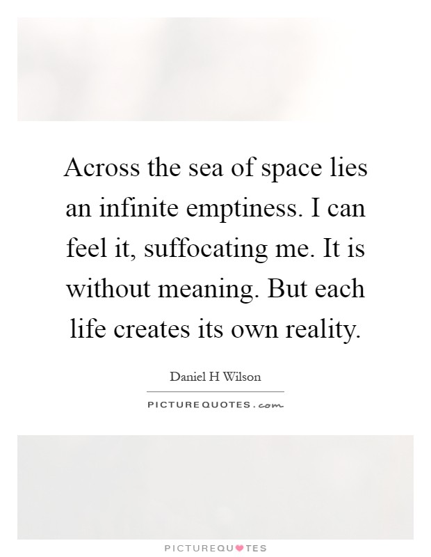 Across the sea of space lies an infinite emptiness. I can feel it, suffocating me. It is without meaning. But each life creates its own reality Picture Quote #1