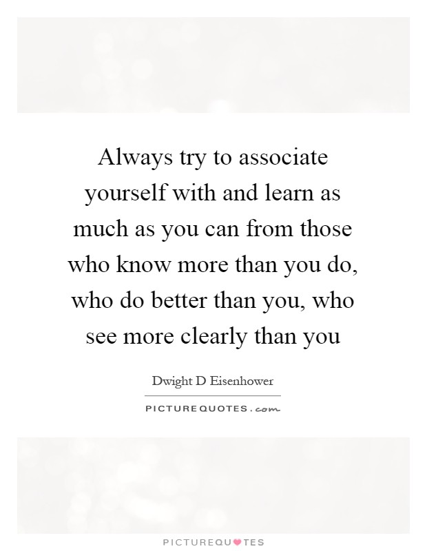 Always try to associate yourself with and learn as much as you can from those who know more than you do, who do better than you, who see more clearly than you Picture Quote #1