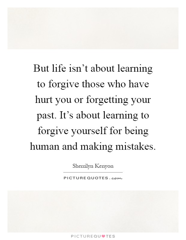 But life isn't about learning to forgive those who have hurt you or forgetting your past. It's about learning to forgive yourself for being human and making mistakes Picture Quote #1
