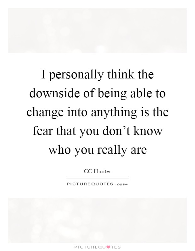 I personally think the downside of being able to change into anything is the fear that you don't know who you really are Picture Quote #1