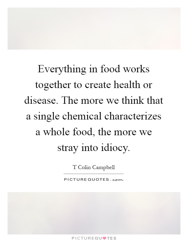 Everything in food works together to create health or disease. The more we think that a single chemical characterizes a whole food, the more we stray into idiocy Picture Quote #1