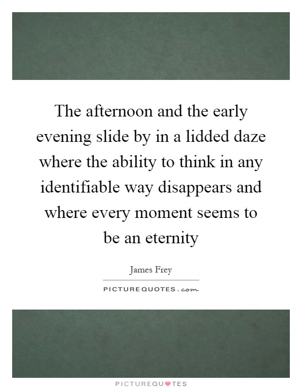 The afternoon and the early evening slide by in a lidded daze where the ability to think in any identifiable way disappears and where every moment seems to be an eternity Picture Quote #1