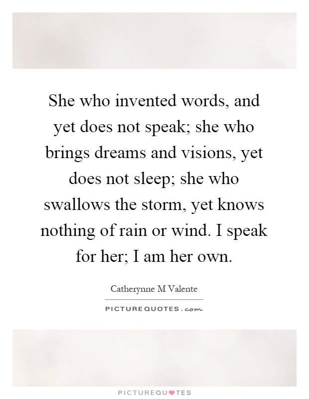 She who invented words, and yet does not speak; she who brings dreams and visions, yet does not sleep; she who swallows the storm, yet knows nothing of rain or wind. I speak for her; I am her own Picture Quote #1
