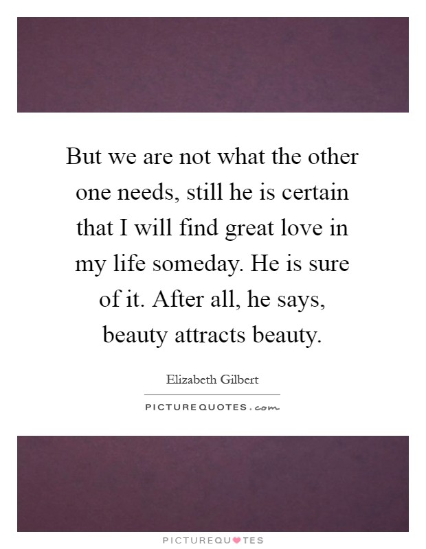 But we are not what the other one needs, still he is certain that I will find great love in my life someday. He is sure of it. After all, he says, beauty attracts beauty Picture Quote #1