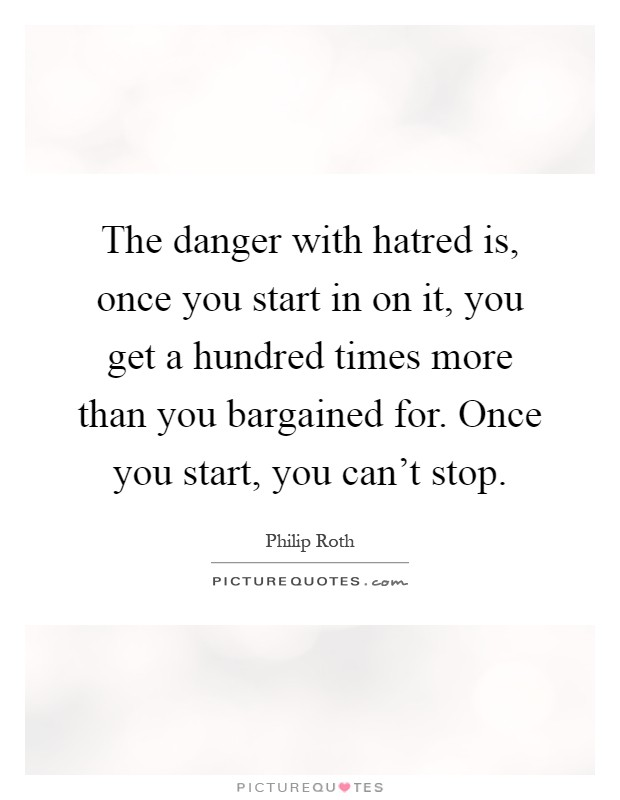 The danger with hatred is, once you start in on it, you get a hundred times more than you bargained for. Once you start, you can't stop Picture Quote #1
