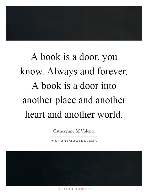A book is a door, you know. Always and forever. A book is a door into another place and another heart and another world Picture Quote #1