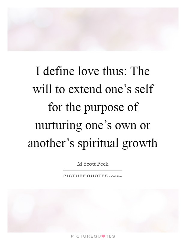 I Define Love Thus: The Will To Extend Oneu0027s Self For The Purpose Of  Nurturing Oneu0027s Own Or Anotheru0027s Spiritual Growth