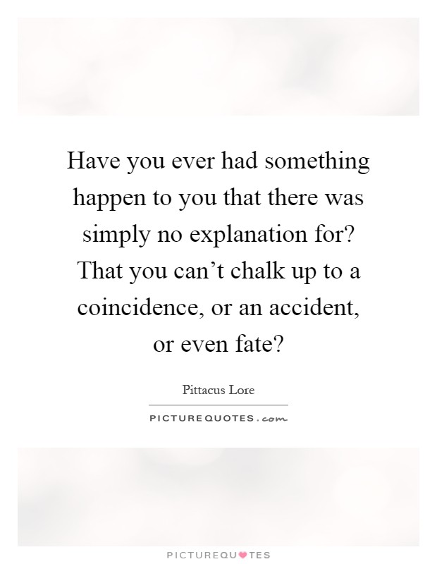 Have you ever had something happen to you that there was simply no explanation for? That you can't chalk up to a coincidence, or an accident, or even fate? Picture Quote #1
