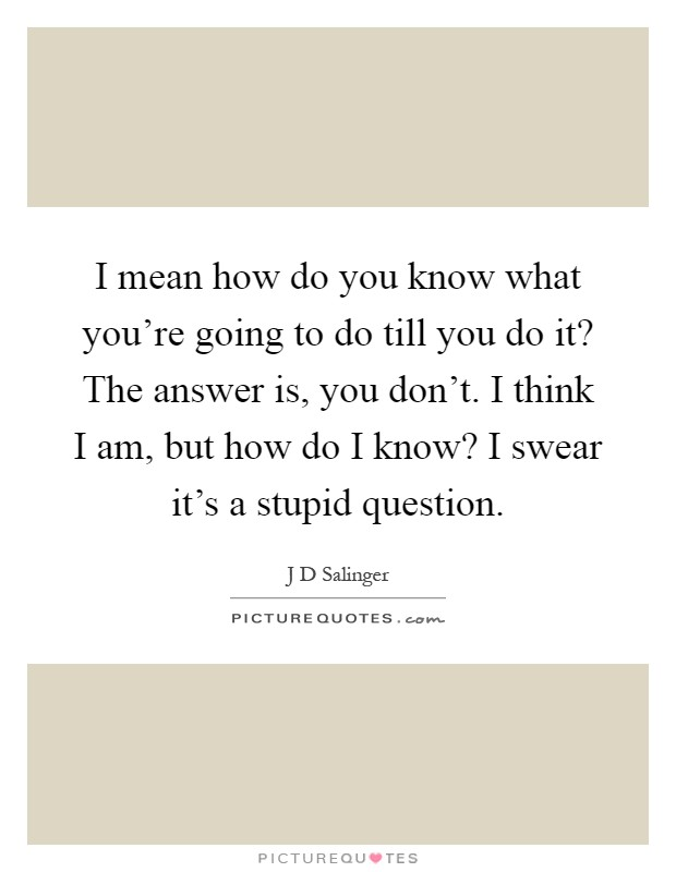 I mean how do you know what you're going to do till you do it? The answer is, you don't. I think I am, but how do I know? I swear it's a stupid question Picture Quote #1