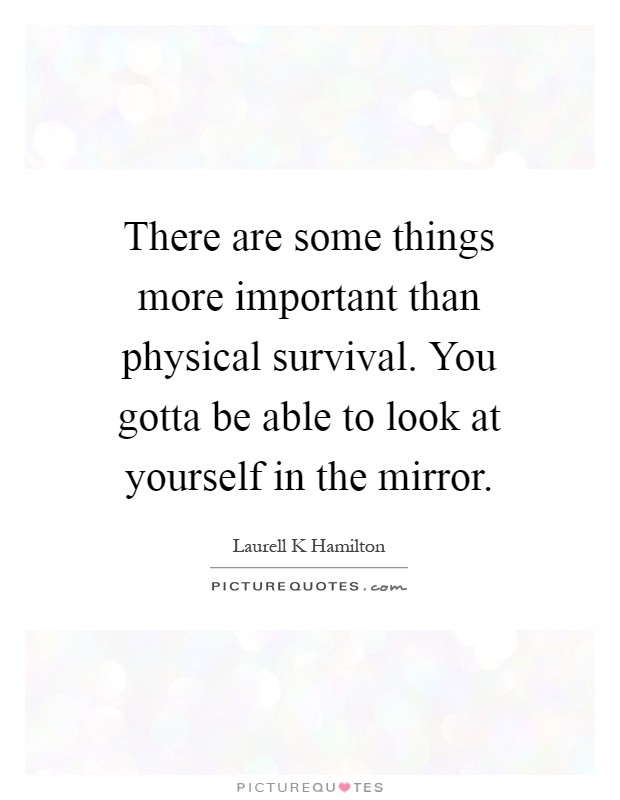 There are some things more important than physical survival you there are some things more important than physical survival you gotta be able to look at yourself in the mirror solutioingenieria Images
