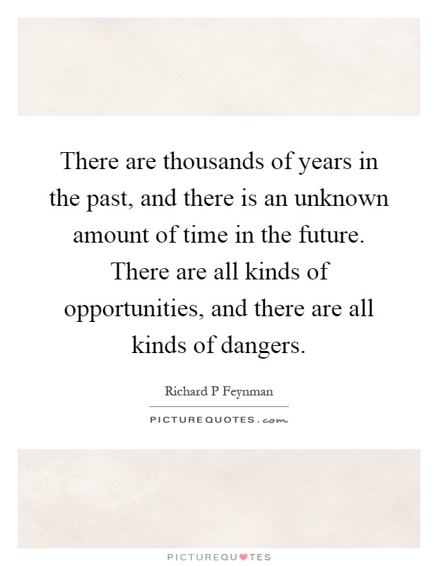 There are thousands of years in the past, and there is an unknown amount of time in the future. There are all kinds of opportunities, and there are all kinds of dangers Picture Quote #1