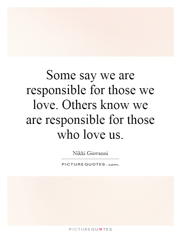 Some say we are responsible for those we love. Others know we are responsible for those who love us Picture Quote #1