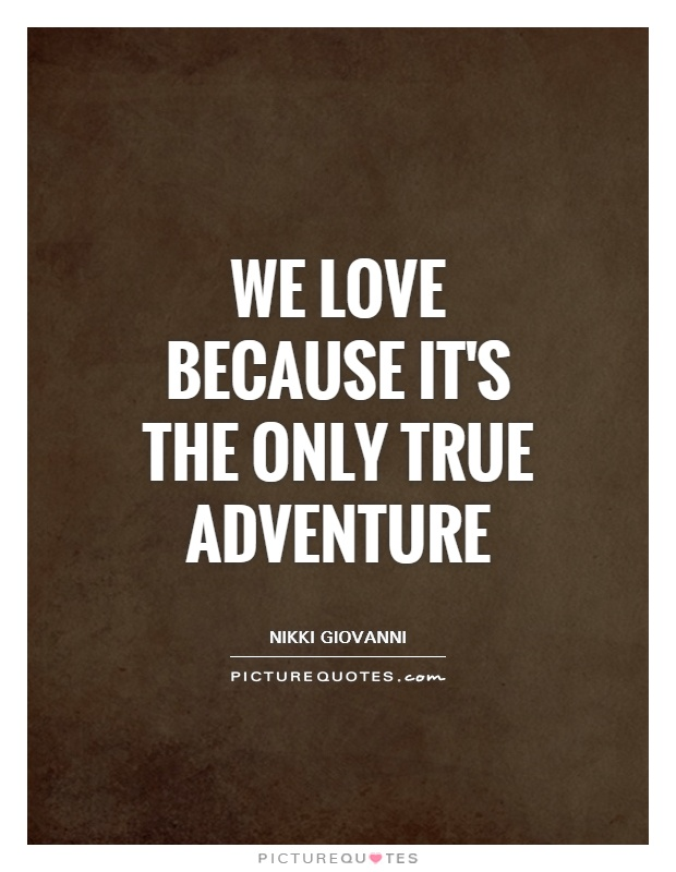 We love because it's the only true adventure Picture Quote #1