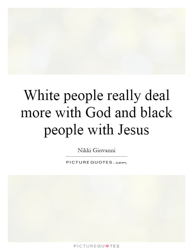 White people really deal more with God and black people with Jesus Picture Quote #1