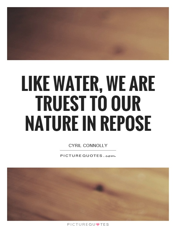 Like water we are truest to our nature in repose for We are water