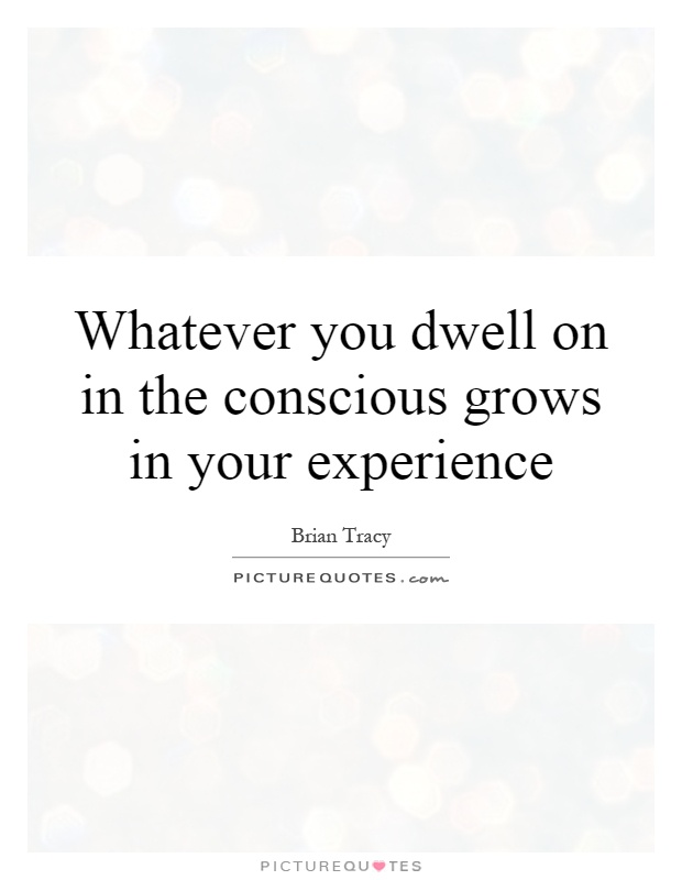 Whatever you dwell on in the conscious grows in your experience Picture Quote #1