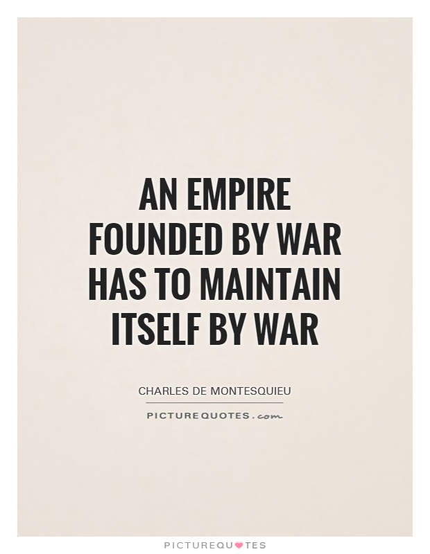 An empire founded by war has to maintain itself by war Picture Quote #1