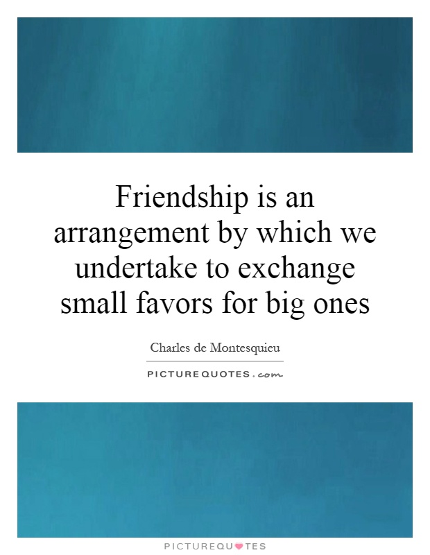 Friendship is an arrangement by which we undertake to exchange small favors for big ones Picture Quote #1