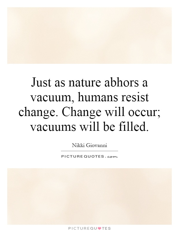Just as nature abhors a vacuum, humans resist change. Change will occur; vacuums will be filled Picture Quote #1