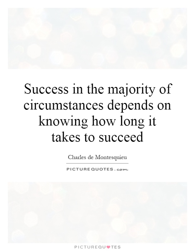 Success in the majority of circumstances depends on knowing how long it takes to succeed Picture Quote #1