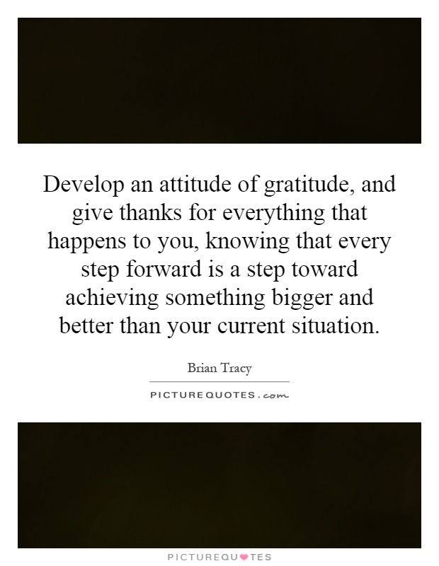 Develop an attitude of gratitude, and give thanks for everything that happens to you, knowing that every step forward is a step toward achieving something bigger and better than your current situation Picture Quote #1