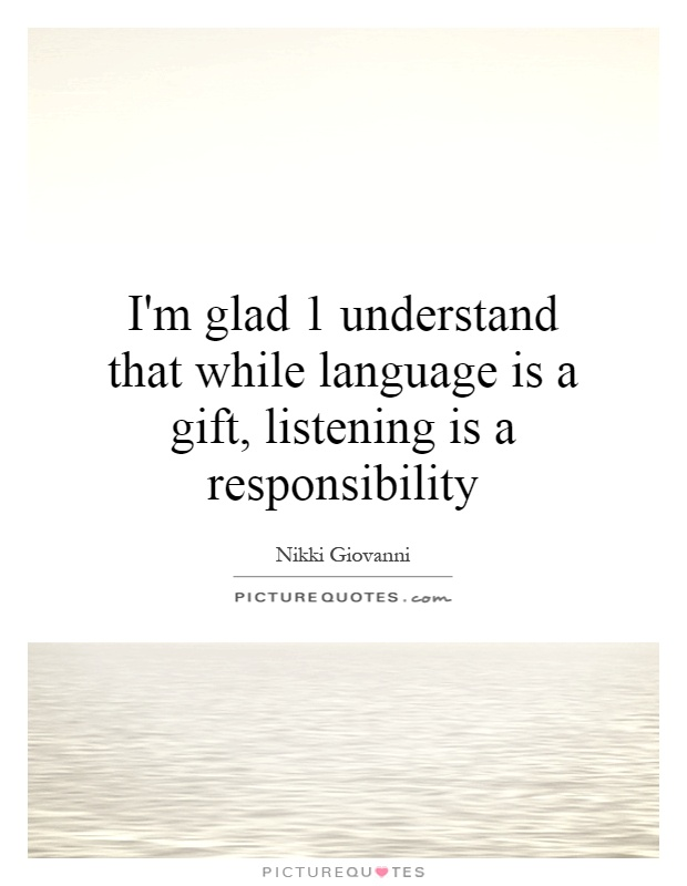I'm glad 1 understand that while language is a gift, listening is a responsibility Picture Quote #1