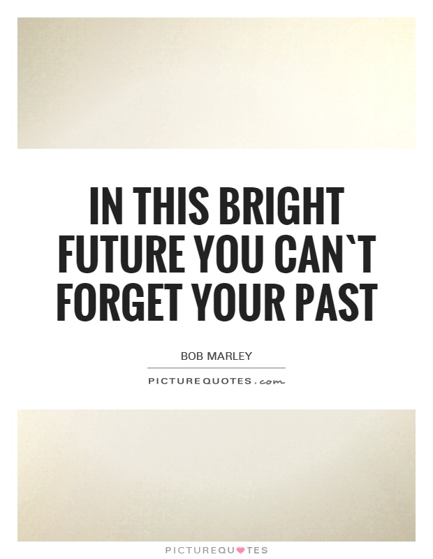 In this bright future you can`t forget your past Picture Quote #1