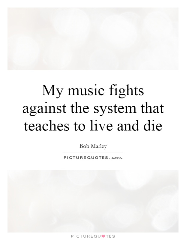 My music fights against the system that teaches to live and die Picture Quote #1